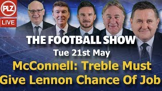McConnell Treble Win Must Give Lennon Chance Of Job - The Football Show - Tues 21st May 2019