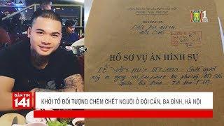 Khởi tố đối tượng dùng dao chém chết người ở Đội Cấn, Ba Đình, Hà Nội | Nhật ký 141