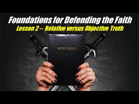 Foundations for Defending the Faith: Lesson 2 - Relative vs. Objective Truth