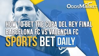Barcelona vs Valencia Copa Del Rey Final Predictions, Betting Tips & More | Sports Bet Daily