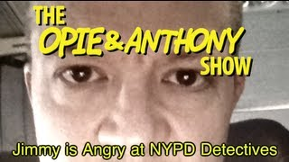 Opie & Anthony: Jimmy is Angry at NYPD Detectives (05/06/10)