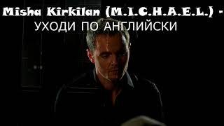 Уходи по-английски - M.I.C.H.A.E.L. (Misha Kirkilan)