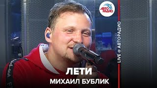 🅰️ Михаил Бублик - Лети (LIVE @ Авторадио)