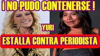 YURI no PUDO CONTENERSE y ESTALLA contra PERIODISTA por MALINTERPRE...
