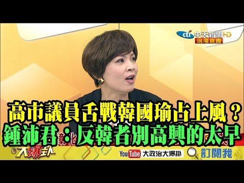 【精彩】議員舌戰韓國瑜占上風? 鍾沛君:反韓民眾別高興的太早!