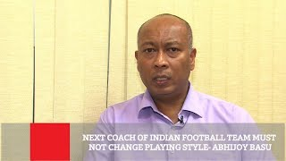 Next Coach Of Indian Football Team Must Not Change Playing Style-Abhijoy Basu