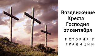 Воздвижение Креста Господня 27 сентября: история и традиции праздника