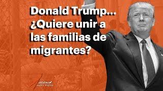 Donald Trump... ¿Quiere unir a las familias de migrantes?