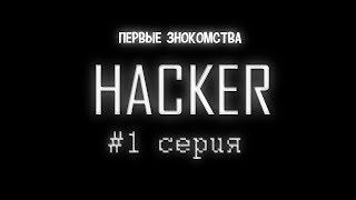 СЕРИАЛ HACKER|#1 CЕРИЯ | ПЕРВЫЕ ЗНОКОМСТВА