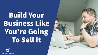 Why You Should Build Your Business Like You're Going To Sell It | Fine Point Marketing