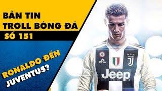 Bản tin Troll Bóng Đá số 151: Ronaldo đến Juventus làm mọi người quên đi World Cup