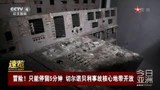 [今日亚洲]速览 冒险!只能停留5分钟 切尔诺贝利事故核心地带开放| CCTV中文国际