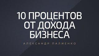 10 процентов от дохода бизнеса Александр Палиенко