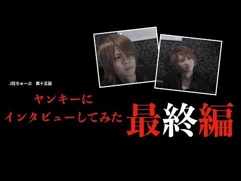 J狂ちゅーぶ 第十五話 【閲覧注意】ヤンキーにインタビューしてみた!の回! 最終編