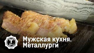 Мужская кухня. Металлургический завод @T24