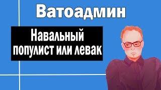 Навальный - популист или левак   Ватоадмин