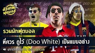 ตัวเทพฟุตบอล ขอเสนอ  รวมนักฟุตบอลที่ควร ดูไว้ (Doo White) เป็นแบบอย่าง