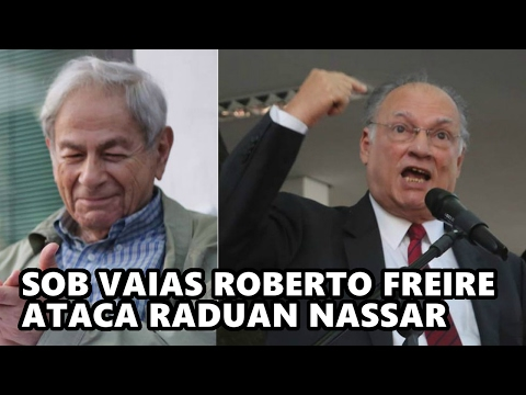 SOB VAIAS ROBERTO FREIRE ATACA RADUAN NASSAR
