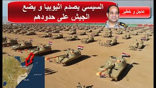 السيسي يفاجئ اثيوبيا و يضـ,ـع الجـ,,يـ,,ش المصري على حدودها الشرقية