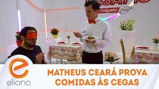 Matheus Ceará prova comidas às cegas | Programa Eliana (29/09/19)