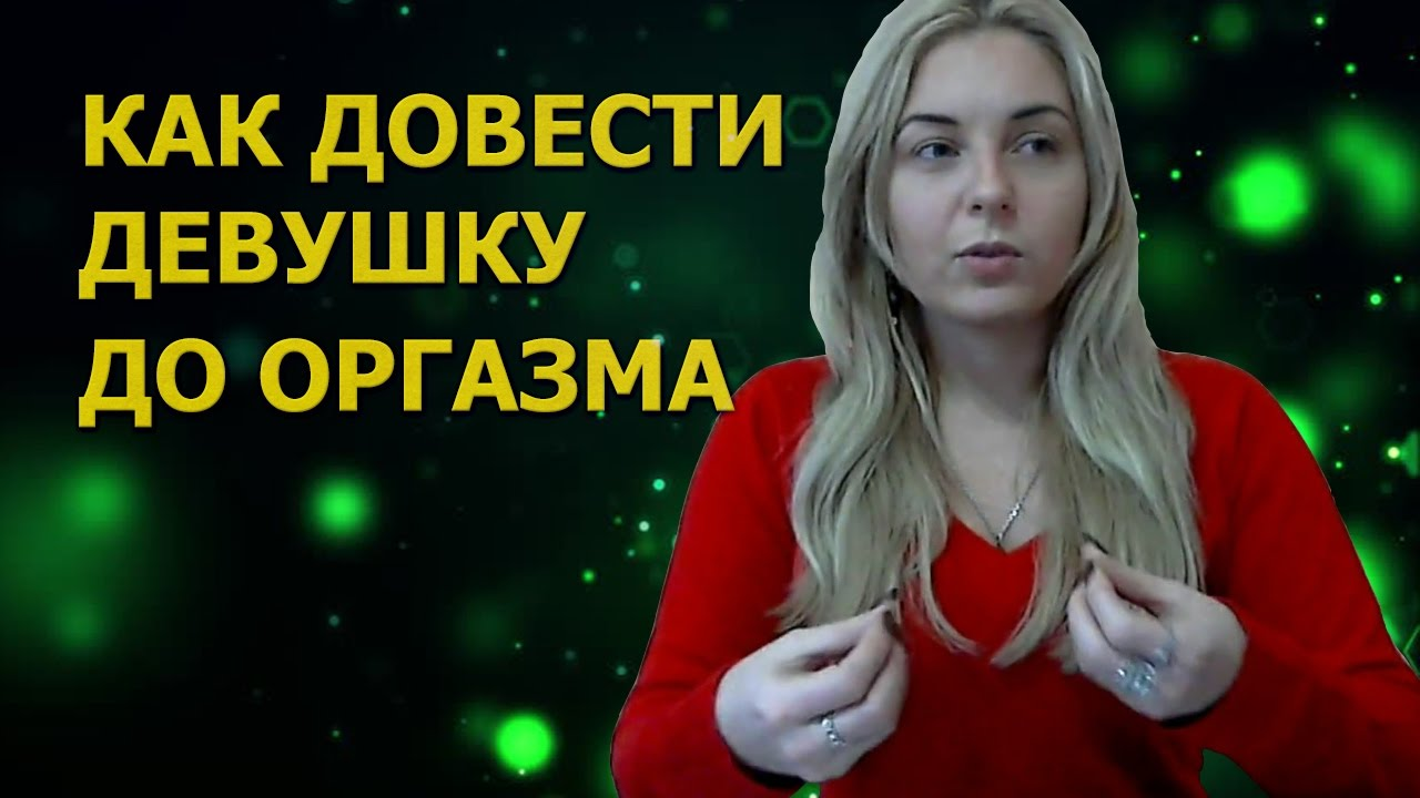 Видеоинструкция доведение девушки до оргазма членом