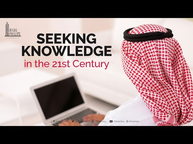 Seeking Knowledge in the 21sty Century - Dr. Bilal Philips