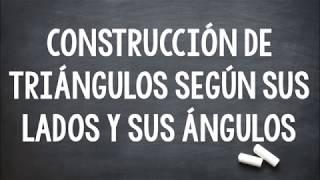 CONSTRUCCIÓN DE TRIÁNGULOS SEGÚN SUS LADOS Y SUS ÁNGULOS