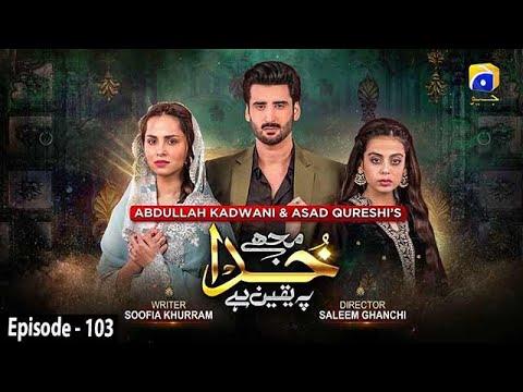 Download Mujhe Khuda Pay Yaqeen Hai - Episode 103 - 6th May 2021 - HAR PAL GEO