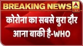 Worst Phase Of Covid Crisis Yet To Come: WHO | ABP News