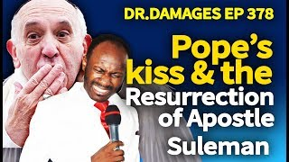 Dr. Damages Ep 378: Pope's kiss & the Resurrection of Apostle Suleman
