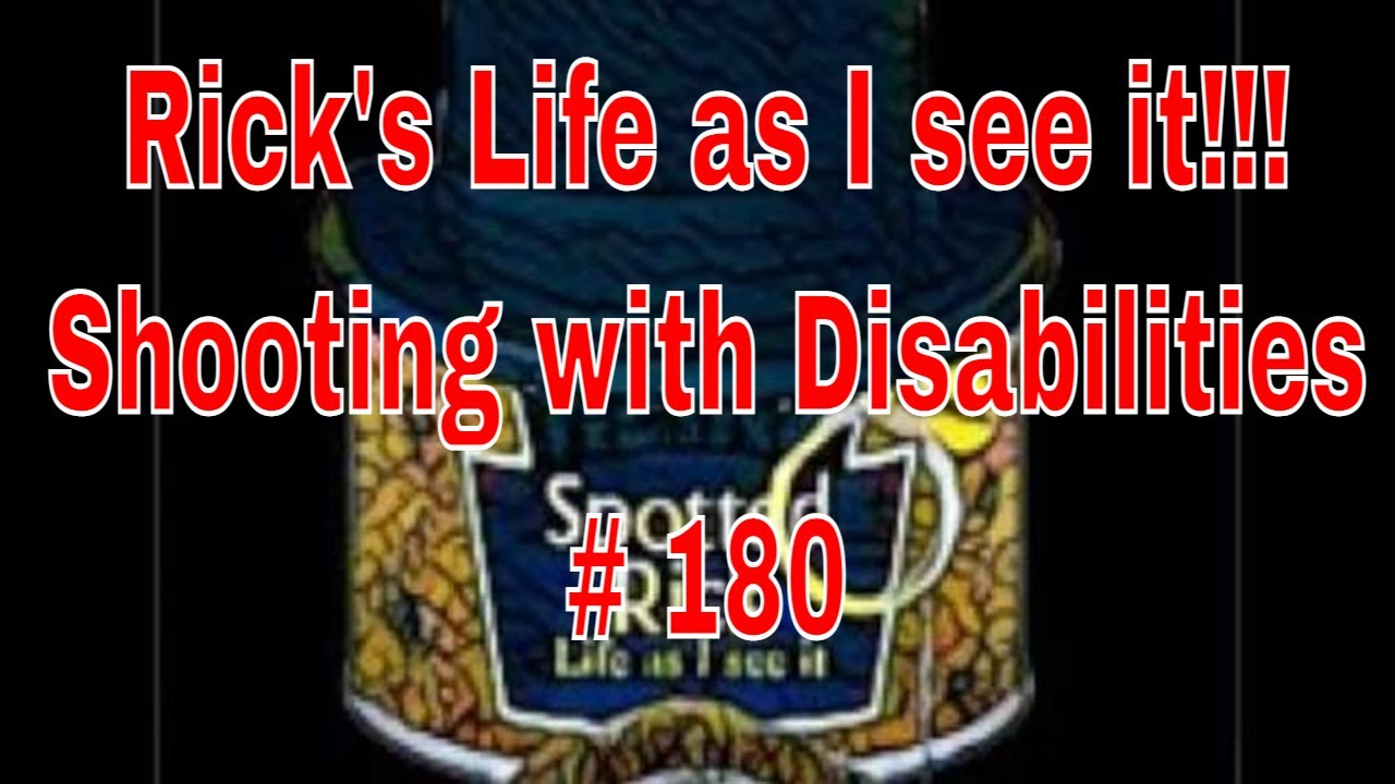 Rick's Life as I see it!!! Shooting with Disabilities # 180
