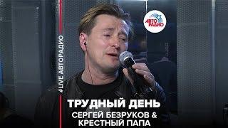 Сергей Безруков & Крестный Папа - Трудный День (#LIVE Авторадио)