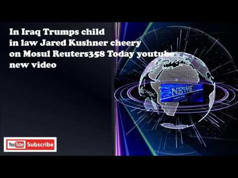 In Iraq Trumps child in law Jared Kushner cheery on Mosul Reuters358 Today youtube new video