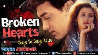 Broken Hearts - Jeeye To Jeeye Kaise | Breakup Songs 2018 | JUKEBOX | Evergreen Hindi Sad Songs