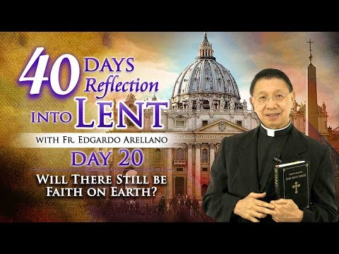 40 Days Reflection into Lent  DAY 20 Will There Be Still Faith on Earth?