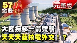 大陸擁核一箭雙鵰 天天天藍核電外交!?《57金錢爆》2018.0223
