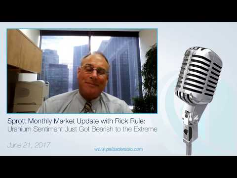 Sprott Monthly Market Update with Rick Rule:  Uranium Sentiment Just Got Bearish to the Extreme