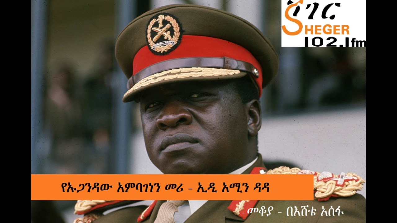 Sheger 102.1 FM መቆያ: Biography of Ugandan President Idi Amin Dada - የኡጋንዳው አምባገነን መሪ ኢዲ አሚን ዳዳ