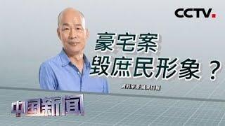 [中国新闻] 韩国瑜豪宅风波将台肥推上风口浪尖 | CCTV中文国际