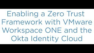 Enabling a Zero Trust Framework with VMware Workspace ONE and the Okta Identity Cloud
