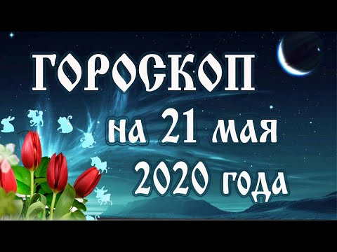 Гороскоп на сегодня 21 мая 2020 года 🌛 Астрологический прогноз каждому знаку зодиака