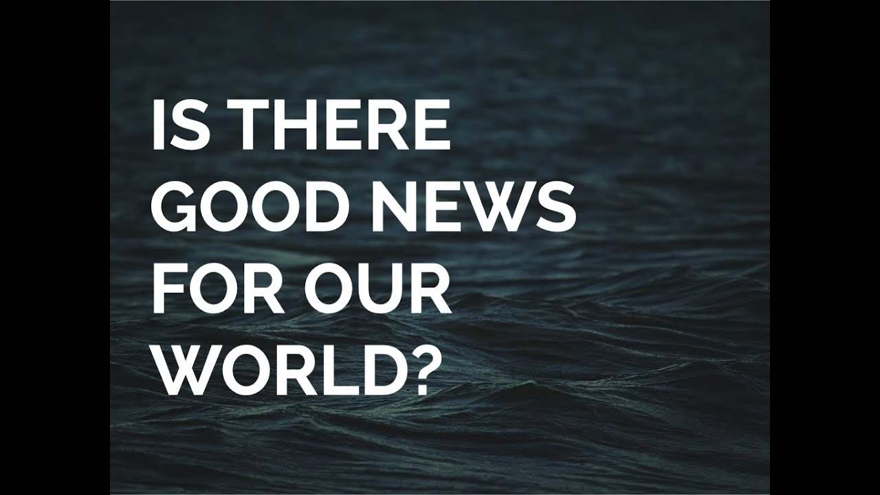 Is There Good News For Our World?