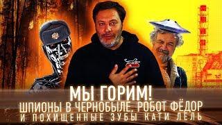 МЫ ГОРИМ! Шпионы в «Чернобыле», робот Фёдор и зубы Кати Лель / Минаев