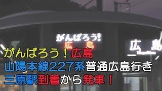 【がんばろう!広島】山陽本線227系普通広島行き 三原駅到着から発車!