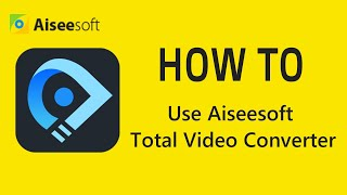How to use Aiseesoft Total Video Converter