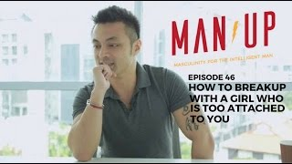 How To Breakup With A Girl Who Is Too Attached To You - The Man Up Show, Ep. 46