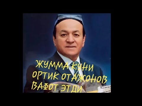ШОШИЛИНЧ  ЖУММА КУНИ ОРТИК ОТАЖОНОВ ВАФОТ ЭТДИ