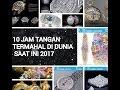 10 JAM TANGAN TERMAHAL DI DUNIA SAAT INI 2017