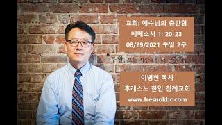 교회: 예수님의 충만한 에베소서 1: 20-23 후레스노 한인 침례교회(Fresno Korean Baptist Church) 주일 2부 예배 08/29/2021