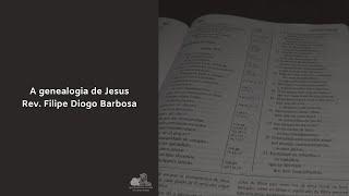 A genealogia de Jesus - Rev. Filipe Diogo Barbosa